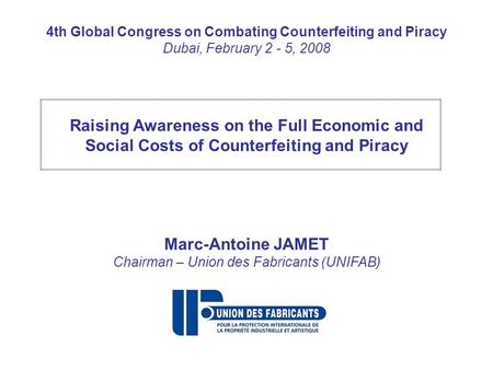 4th Global Congress on Combating Counterfeiting and Piracy Dubai, February 2 - 5, 2008 Raising Awareness on the Full Economic and Social Costs of Counterfeiting.