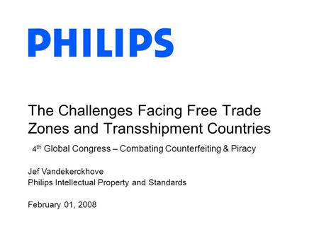Jef Vandekerckhove Philips Intellectual Property and Standards February 01, 2008 The Challenges Facing Free Trade Zones and Transshipment Countries 4 th.