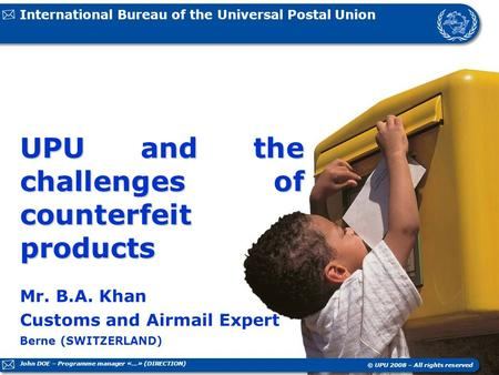 International Bureau of the Universal Postal Union Berne (SWITZERLAND) © UPU 2008 – All rights reserved UPU and the challenges of counterfeit products.