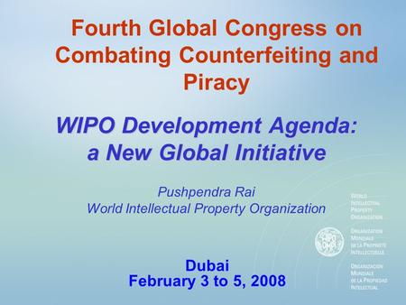 Fourth Global Congress on Combating Counterfeiting and Piracy WIPO Development Agenda: a New Global Initiative Dubai February 3 to 5, 2008 Pushpendra Rai.