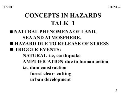 1 IS:01UDM -2 CONCEPTS IN HAZARDS TALK 1 NATURAL PHENOMENA OF LAND, SEA AND ATMOSPHERE. n HAZARD DUE TO RELEASE OF STRESS n TRIGGER EVENTS: NATURAL i.e,