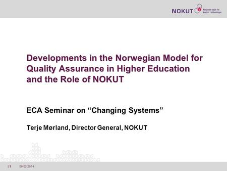 06.02.2014| 1 Developments in the Norwegian Model for Quality Assurance in Higher Education and the Role of NOKUT Developments in the Norwegian Model for.