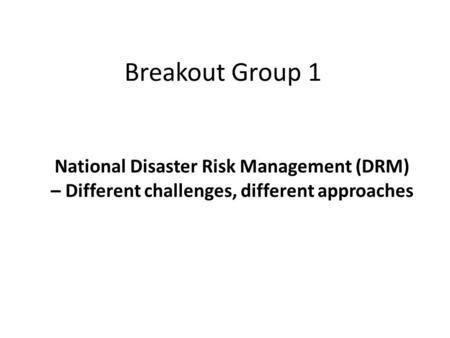 Breakout Group 1 National Disaster Risk Management (DRM) – Different challenges, different approaches.