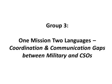 Group 3: One Mission Two Languages – Coordination & Communication Gaps between Military and CSOs.