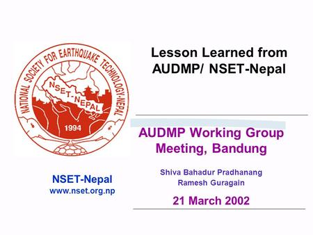 Lesson Learned from AUDMP/ NSET-Nepal NSET-Nepal www.nset.org.np AUDMP Working Group Meeting, Bandung Shiva Bahadur Pradhanang Ramesh Guragain 21 March.