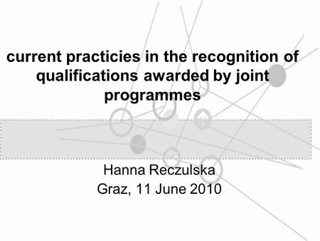 Current practicies in the recognition of qualifications awarded by joint programmes Hanna Reczulska Graz, 11 June 2010.