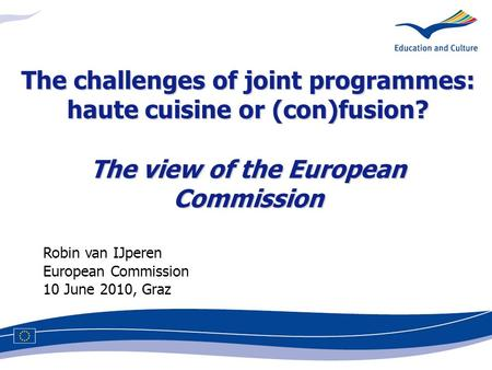 Robin van IJperen European Commission 10 June 2010, Graz The challenges of joint programmes: haute cuisine or (con)fusion? The view of the European Commission.