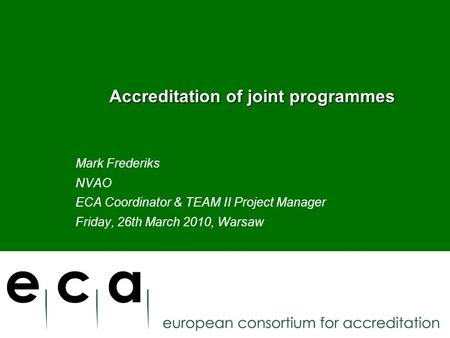 Accreditation of joint programmes Accreditation of joint programmes Mark Frederiks NVAO ECA Coordinator & TEAM II Project Manager Friday, 26th March 2010,