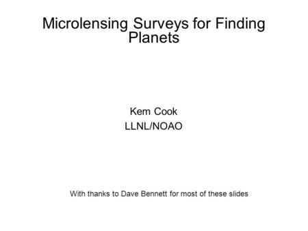 Microlensing Surveys for Finding Planets Kem Cook LLNL/NOAO With thanks to Dave Bennett for most of these slides.