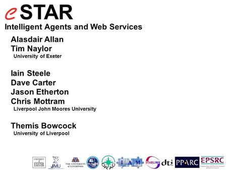 STAR Intelligent Agents and Web Services Alasdair Allan Tim Naylor University of Exeter Iain Steele Dave Carter Jason Etherton Chris Mottram Liverpool.