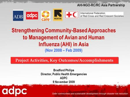 Strengthening Community-Based Approaches to Management of Avian and Human Influenza (AHI) in Asia (Nov 2008 – Feb 2009) Bradford Philips Director, Public.