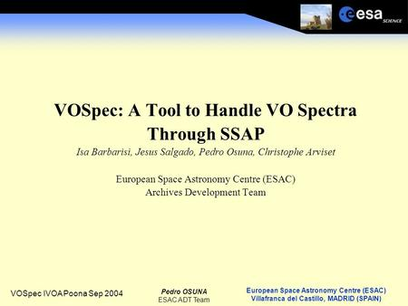 European Space Astronomy Centre (ESAC) Villafranca del Castillo, MADRID (SPAIN) Pedro OSUNA ESAC ADT Team VOSpec IVOA Poona Sep 2004 VOSpec: A Tool to.
