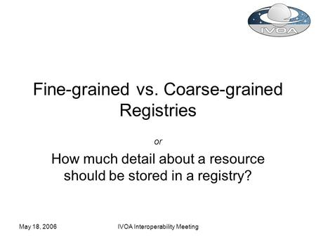 May 18, 2006IVOA Interoperability Meeting Fine-grained vs. Coarse-grained Registries or How much detail about a resource should be stored in a registry?