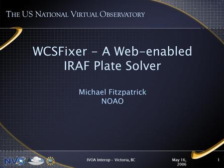 May 16, 2006 IVOA Interop - Victoria, BC1 WCSFixer - A Web-enabled IRAF Plate Solver Michael Fitzpatrick NOAO T HE US N ATIONAL V IRTUAL O BSERVATORY.