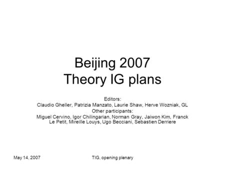May 14, 2007TIG, opening plenary Beijing 2007 Theory IG plans Editors: Claudio Gheller, Patrizia Manzato, Laurie Shaw, Herve Wozniak, GL Other participants: