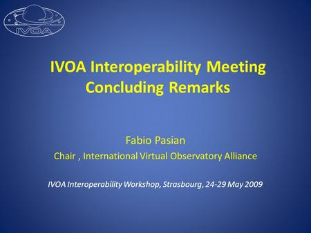 IVOA Interoperability Meeting Concluding Remarks Fabio Pasian Chair, International Virtual Observatory Alliance IVOA Interoperability Workshop, Strasbourg,