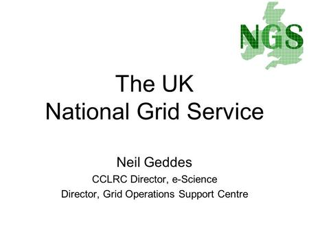 Neil Geddes CCLRC Director, e-Science Director, Grid Operations Support Centre The UK National Grid Service.