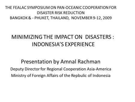 THE FEALAC SYMPOSIUM ON PAN-OCEANIC COOPERATION FOR <strong>DISASTER</strong> RISK REDUCTION BANGKOK & - PHUKET, THAILAND, NOVEMBER 9-12, 2009 MINIMIZING THE IMPACT ON.