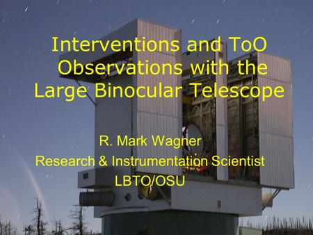 Interventions and ToO Observations with the Large Binocular Telescope R. Mark Wagner Research & Instrumentation Scientist LBTO/OSU.