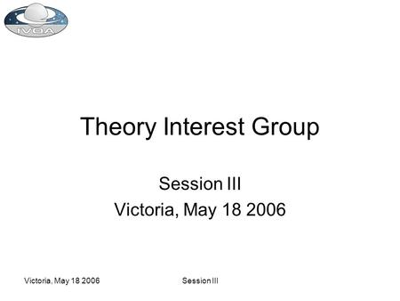 Victoria, May 18 2006Session III Theory Interest Group Session III Victoria, May 18 2006.