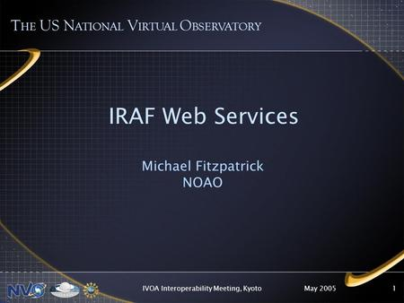 May 2005IVOA Interoperability Meeting, Kyoto1 IRAF Web Services Michael Fitzpatrick NOAO T HE US N ATIONAL V IRTUAL O BSERVATORY.