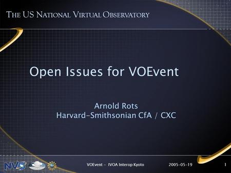 2005-05-19VOEvent - IVOA Interop Kyoto1 Open Issues for VOEvent Arnold Rots Harvard-Smithsonian CfA / CXC T HE US N ATIONAL V IRTUAL O BSERVATORY.