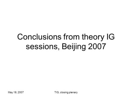 May 18, 2007TIG, closing plenary Conclusions from theory IG sessions, Beijing 2007.