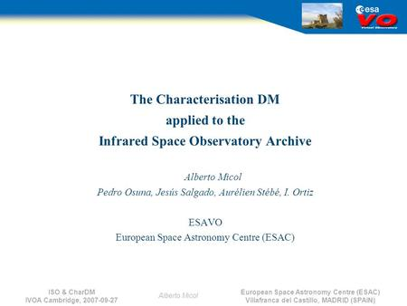 European Space Astronomy Centre (ESAC) Villafranca del Castillo, MADRID (SPAIN) Alberto Micol ISO & CharDM IVOA Cambridge, 2007-09-27 The Characterisation.