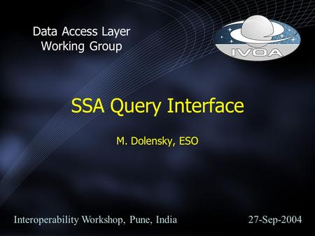 SSA Query Interface M. Dolensky, ESO Data Access Layer Working Group Interoperability Workshop, Pune, India 27-Sep-2004.