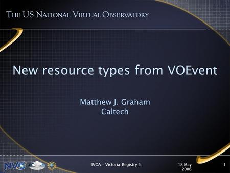 18 May 2006 IVOA - Victoria: Registry 51 New resource types from VOEvent Matthew J. Graham Caltech T HE US N ATIONAL V IRTUAL O BSERVATORY.