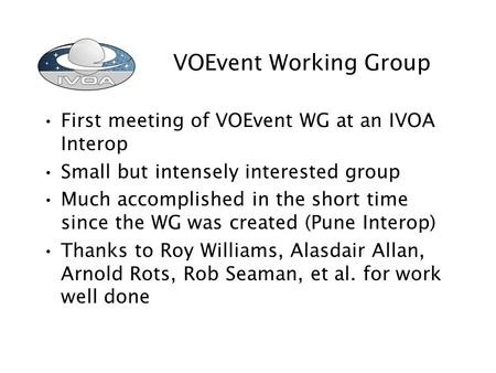 VOEvent Working Group First meeting of VOEvent WG at an IVOA Interop Small but intensely interested group Much accomplished in the short time since the.