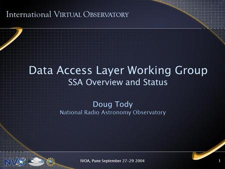 IVOA, Pune September 27-29 20041 Data Access Layer Working Group SSA Overview and Status Doug Tody National Radio Astronomy Observatory International V.