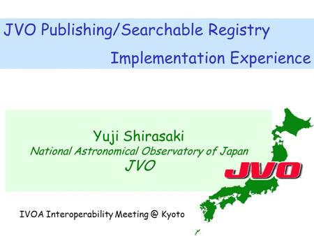 Yuji Shirasaki National Astronomical Observatory of Japan JVO JVO Publishing/Searchable Registry Implementation Experience IVOA Interoperability Meeting.