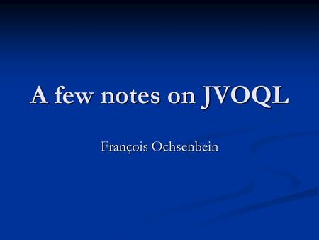 A few notes on JVOQL François Ochsenbein. JVOQL: a few questions FROM clause: not clear how to specify the list e.g. FROM clause: not clear how to specify.