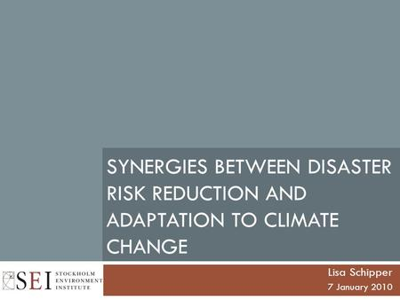 SYNERGIES BETWEEN DISASTER RISK REDUCTION AND ADAPTATION TO CLIMATE CHANGE Lisa Schipper 7 January 2010.