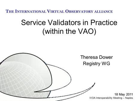 T HE I NTERNATIONAL V IRTUAL O BSERVATORY ALLIANCE Service Validators in Practice (within the VAO) Theresa Dower Registry WG 18 May 2011 IVOA Interoperability.