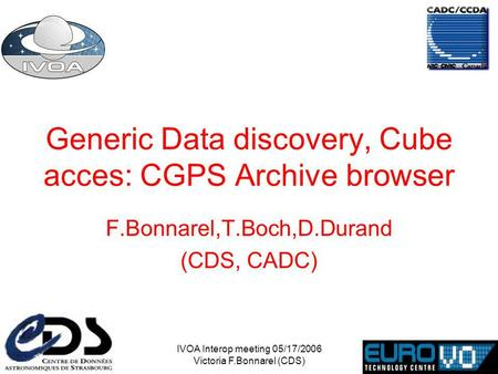 IVOA Interop meeting 05/17/2006 Victoria F.Bonnarel (CDS) Generic Data discovery, Cube acces: CGPS Archive browser F.Bonnarel,T.Boch,D.Durand (CDS, CADC)