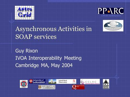 A PPARC funded project Asynchronous Activities in SOAP services Guy Rixon IVOA Interoperability Meeting Cambridge MA, May 2004.