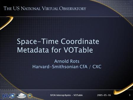 2005-05-16IVOA Interop Kyoto - VOTable1 Space-Time Coordinate Metadata for VOTable Arnold Rots Harvard-Smithsonian CfA / CXC T HE US N ATIONAL V IRTUAL.