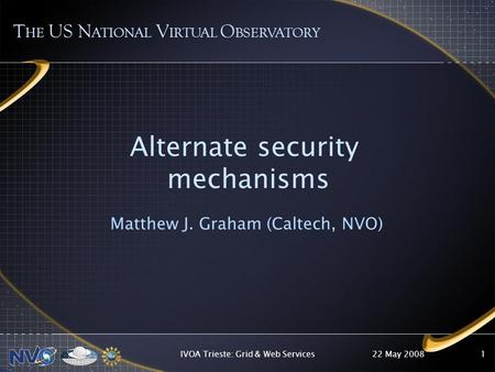 22 May 2008IVOA Trieste: Grid & Web Services1 Alternate security mechanisms Matthew J. Graham (Caltech, NVO) T HE US N ATIONAL V IRTUAL O BSERVATORY.