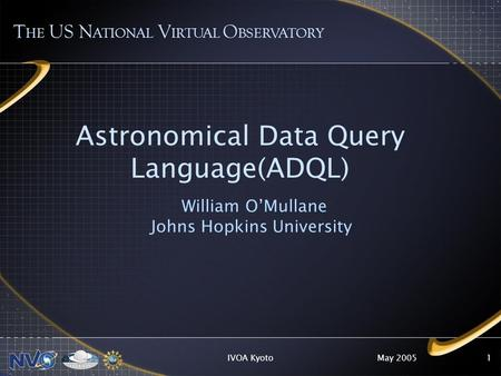 May 2005IVOA Kyoto1 Astronomical Data Query Language(ADQL) William OMullane Johns Hopkins University T HE US N ATIONAL V IRTUAL O BSERVATORY.