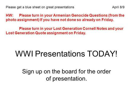 WWI Presentations TODAY! Sign up on the board for the order of presentation. Please get a blue sheet on great presentationsApril 8/9 HW:Please turn in.