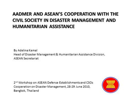 AADMER AND ASEAN'S COOPERATION WITH THE CIVIL SOCIETY IN DISASTER MANAGEMENT AND HUMANITARIAN ASSISTANCE By Adelina Kamal Head of Disaster Management &