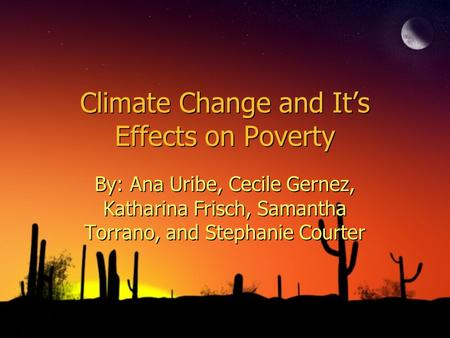 Climate Change and Its Effects on Poverty By: Ana Uribe, Cecile Gernez, Katharina Frisch, Samantha Torrano, and Stephanie Courter.