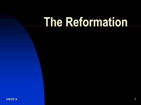 2/6/20141 The Reformation. 2/6/20142 The Christian Church Itself Was Created by Reform.