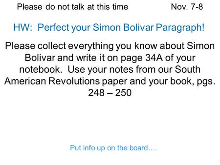 Please do not talk at this timeNov. 7-8 Please collect everything you know about Simon Bolivar and write it on page 34A of your notebook. Use your notes.