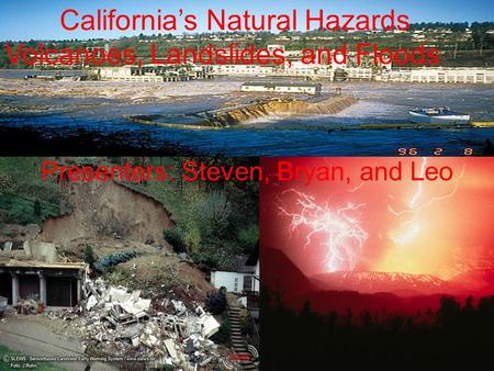 Californias Natural Hazards Volcanoes, Landslides, and Floods Presenters: Steven, Bryan, and Leo.