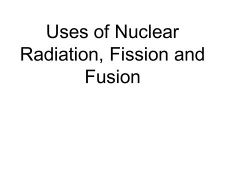 Uses of Nuclear Radiation, Fission and Fusion
