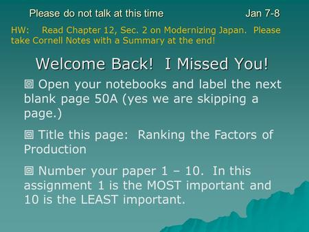 Please do not talk at this timeJan 7-8 Welcome Back! I Missed You! Open your notebooks and label the next blank page 50A (yes we are skipping a page.)