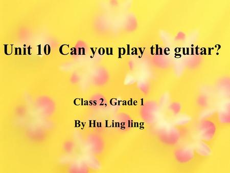 Unit 10 Can you play the guitar? By Hu Ling ling Class 2, Grade 1.